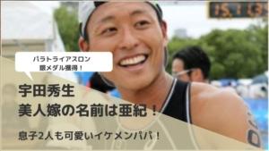 宇田秀生|美人嫁の名前は亜紀!息子2人も可愛いイケメンパパ!