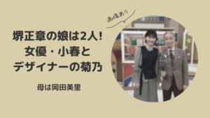 堺正章の娘は2人|女優の小春とデザイナーの菊乃で母は岡田美里!【画像】