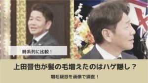 上田晋也が髪の毛増えたのはハゲ隠し?増毛疑惑を比較画像で調査!
